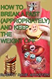 img - for How to Break a Fast (Appropriately) and Keep the Weight Off (How To Lose Weight Fast, Keep it Off & Renew The Mind, Body & Spirit Through Fasting, Smart Eating & Practical Spirituality) (Volume 6) book / textbook / text book