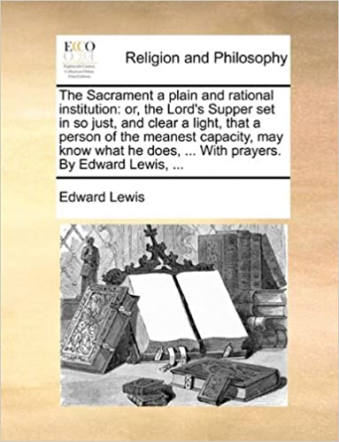 Book The Sacrament a plain and rational institution: or, the Lord's Supper set in so just, and clear a light, that a person of the meanest capacity, may ... does, ... With prayers. By Edward Lewis, ...