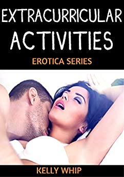 Extracurricular Activities Series: Erotic Short Story Set by [Whip, Kelly]