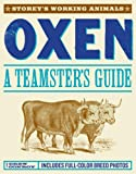 Oxen: A Teamster's Guide to Raising, Training, Driving & Showing (Storey's Working Animals)