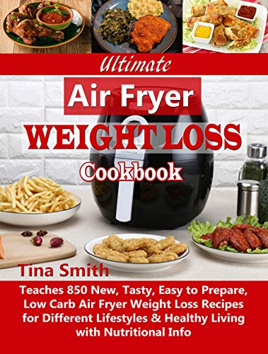 Ultimate Air Fryer Weight Loss Cookbook: Teaches 850 New, Tasty, Easy to Prepare, Low Carb Air Fryer Weight Loss Recipes for Different Lifestyles & Healthy Living with Nutritional Info by [Smith, Tina]