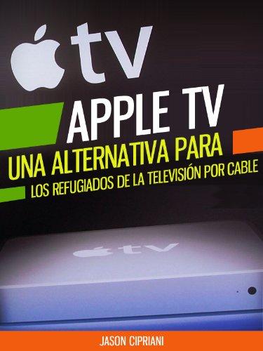 """Apple TV: Una Alternativa Para Refugiados de la Televisión por Cable: Con consejos sobre """"Uso compartido en casa"""", la compra de contenido desde iTunes, ... y más (tecnología) (Spanish Edition)"""