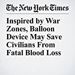 Inspired by War Zones, Balloon Device May Save Civilians From Fatal Blood Loss | Denise Grady