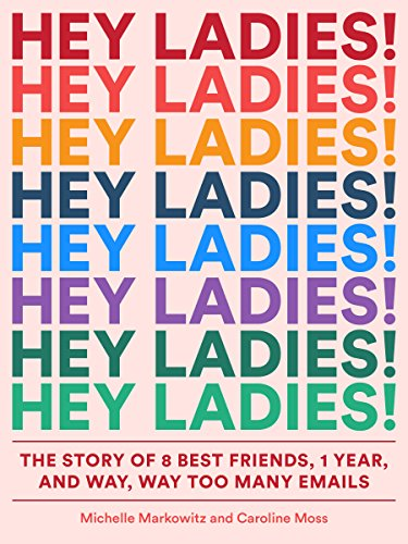 Hey Ladies!: The Story of 8 Best Friends, 1 Year, and Way, Way Too Many Emails cover