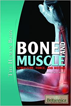 Bone and Muscle: Structure, Force, and Motion (Human Body (Rosen Educational Publishing))