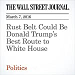 Rust Belt Could Be Donald Trump's Best Route to White House | Aaron Zitner,Dante Chinni