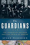 The Guardians: The League of Nations and the Crisis of Empire