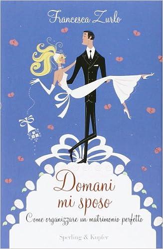 c2c4a7291922 Amazon.it  Domani mi sposo. Come organizzare un matrimonio perfetto senza  perdere la testa - Francesca Zurlo - Libri