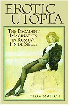 Book Erotic Utopia: The Decadent Imagination in Russia's Fin de Siecle 1st edition by Matich, Olga (2007)