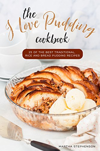 The I Love Pudding Cookbook: 25 of the Best Traditional, Rice and Bread Pudding (Fig Pudding)