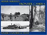Arthur Murrell's Frontier Camera: Soldiers and Steam v. 3
