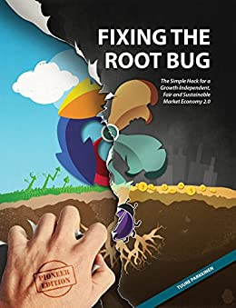 Fixing the Root Bug: The Simple Hack for a Growth-Independent, Fair and Sustainable Market Economy 2.0 by [Parkkinen, Tuure]