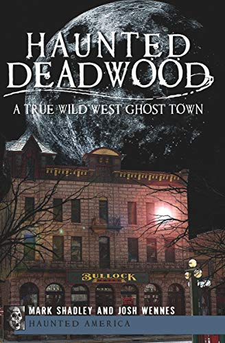Haunted Deadwood: A True Wild West Ghost Town (Haunted America) by [Shadley, Mark, Wennes, Josh]