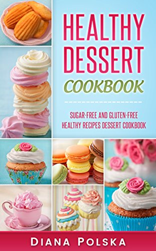 Healthy Dessert Cookbook: Gluten-Free and Sugar-Free Healthy Desserts
