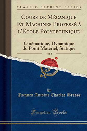 Cours de Mcanique Et Machines Profess  l'cole Polytechnique, Vol. 1: Cinmatique, Dynamique du Point Matriel, Statique (Classic Reprint) (French Edition)
