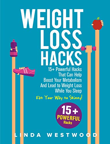 Weight Loss Hacks: 15+ Powerful Hacks That Can Help Boost Your Metabolism And Lead to Weight Loss While You Sleep (Eat Your Way to Skinny) (Best Foods To Eat Before Bed To Lose Weight)