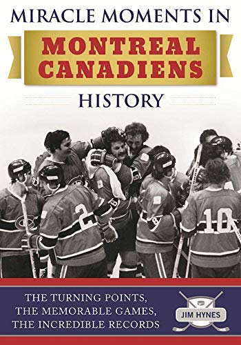 (Miracle Moments in Montreal Canadiens History: The Turning Points, The Memorable Games, The Incredible Records)