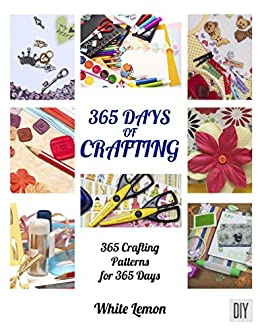 Crafting: 365 Days of Crafting: 365 Crafting Patterns for 365 Days (Crafting Books, Crafts, DIY Crafts, Hobbies and Crafts, How to Craft Projects, Handmade, Holiday Christmas Crafting Ideas) by [White Lemon]
