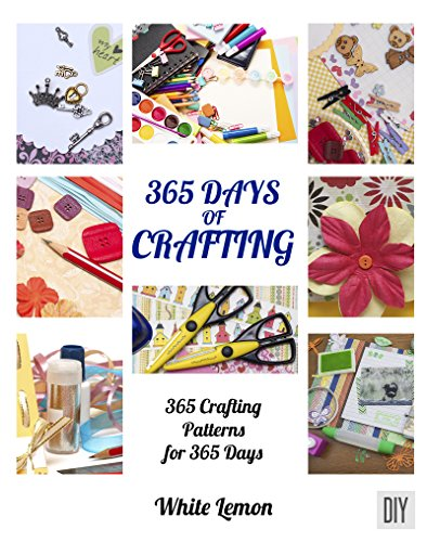 Crafting: 365 Days of Crafting: 365 Crafting Patterns for 365 Days (Crafting Books, Crafts, DIY Crafts, Hobbies and Crafts, How to Craft Projects, Handmade, Holiday Christmas Crafting Ideas) -