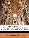 D. Philipp Marheineke's Theologische Vorlesungen: Bd. System Der Christilichen Dogmatik, Philipp Marheineke and Konrad Stephan Matthies, 1143942124
