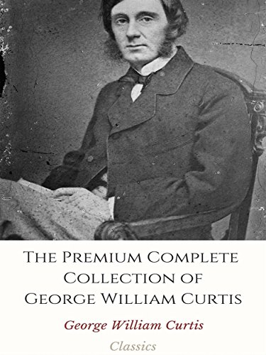 The Premium Complete Collection of George William Curtis: (Huge Collection Including Literary and Social Essays, Prue and I, The Potiphar Papers, Trumps, From the Easy Chair, And More)