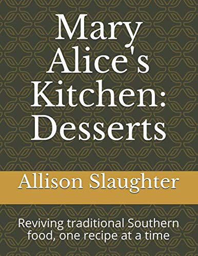 Mary Alice's Kitchen: Desserts: Reviving traditional Southern food, one recipe at a time. by Allison Slaughter