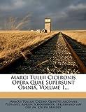 Marci Tullii Ciceronis Opera Quae Supersunt Omnia, Volume 1..., Marcus Tullius Cicero, 1271192969