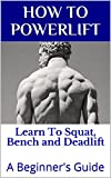 How to Powerlift: A Beginner's Guide To The Squat, Bench and Deadlift (Powerlifting Fundamentals Book 1)