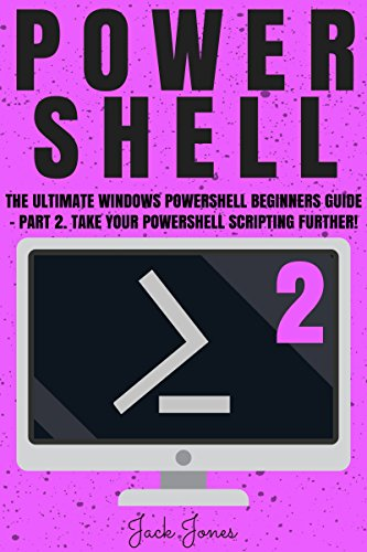 Download for free Powershell: The Ultimate Windows Powershell Beginners Guide - Part 2. Take Your Powershell Scripting Further!