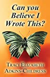 Can You Believe I Wrote This?, Traci Elizabeth Adkins-Childress, 1605631493