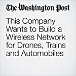 This Company Wants to Build a Wireless Network for Drones, Trains and Automobiles   Brian Fung