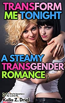Transform Me Tonight: A Steamy Transgender Romance: The first time he becomes a she—for a strict TG. by [Driel, Kella Z.]