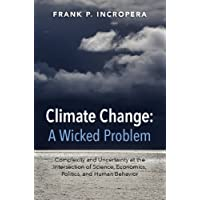 Climate Change: A Wicked Problem: Complexity and Uncertainty at the Intersection of Science, Economics, Politics, and Human Behavior