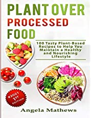 Plant over Processed Food: 100 Tasty Plant Based Recipes to Help You Maintain a Healthy and Nourishing Lifestyle