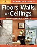 Ultimate Guide to Floors, Walls & Ceilings: Build, Remodel, Repair