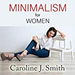 Minimalism for Women: How to Enjoy a Happier Life with Less | Caroline J. Smith