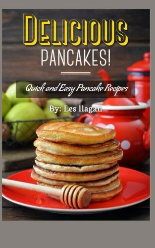 Delicious Pancakes!: Quick and Easy Pancake Recipes by Les Ilagan