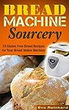 Bread Machine Sourcery: 13 Gluten Free Bread Recipes for Your Bread Maker Machine (Baking, Grain-Free, Wheat-Free, Sourdough Baking, Paleo Baking)