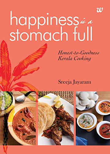 Happiness Is A Stomach Full: Honest-To-Goodness Kerela Cooking by Sreeja Jayaram