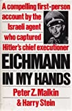 Eichmann in My Hands: A Compelling First-Person Account by the Israela Agent Who Captured Hitler's Chief Executioner