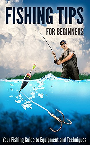 Fishing Tips for Beginners: Your Fishing Guide to Equipment and Techniques by [Fairbanks, Robert]