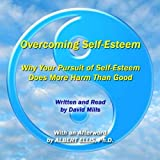 Overcoming Self-Esteem: Why Your Pursuit of Self-Esteem Does More Harm than Good