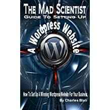The Mad Scientist Guide To Setting Up A Wordpress Web Site (How To Set Up A Winning Wordpress Website For Your Business Book 1)