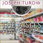 The Aisles Have Eyes: How Retailers Track Your Shopping, Strip Your Privacy, and Define Your Power | Joseph Turow