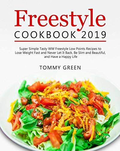 Freestyle Cookbook 2019: Super Simple Tasty WW Freestyle Low Points Recipes to Lose Weight Fast and Never Let It Back, Be Slim and Beautiful, and Have a Happy Life by Tommy Green