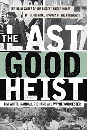 The Last Good Heist: The Inside Story of The Biggest Single Payday in the Criminal History of the Northeast (Biggest News Stories Of The 20th Century)
