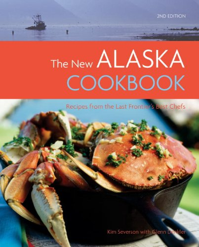 The New Alaska Cookbook, 2nd Edition: Recipes from the Last Frontier's Best Chefs by Glenn Denkler, Kim Severson