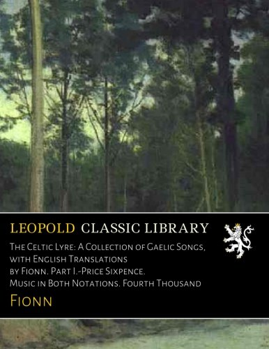 The Celtic Lyre: A Collection of Gaelic Songs, with English Translations by Fionn. Part I.-Price Sixpence. Music in Both Notations. Fourth Thousand