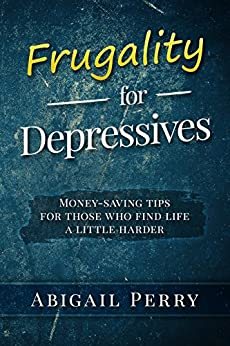 Frugality for Depressives: Money-saving tips for those who find life a little harder by [Perry, Abigail]