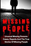 Missing People: Unusual Missing Persons Cases, Reports And True Stories Of Missing People (Missing People, Missing Persons, Conspiracy Theories, Unexplained Disappearances) (Volume 1)